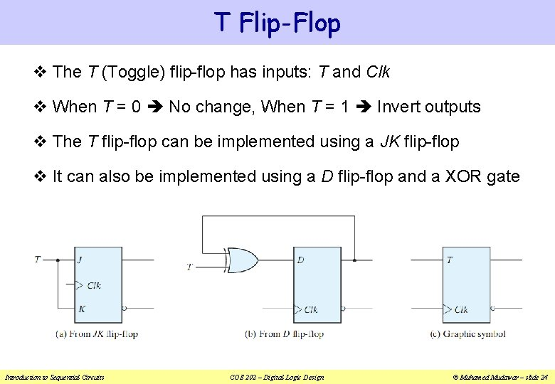 T Flip-Flop v The T (Toggle) flip-flop has inputs: T and Clk v When