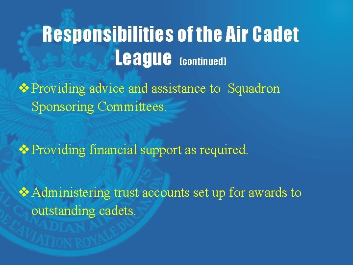 Responsibilities of the Air Cadet League (continued) v Providing advice and assistance to Squadron