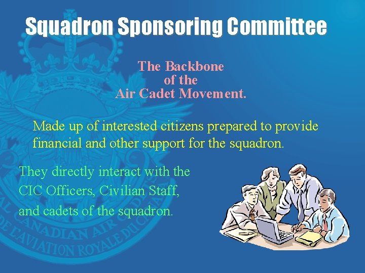 Squadron Sponsoring Committee The Backbone of the Air Cadet Movement. Made up of interested