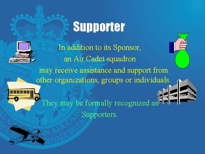 Supporter In addition to its Sponsor, an Air Cadet squadron may receive assistance and