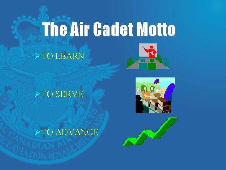 The Air Cadet Motto ØTO LEARN ØTO SERVE ØTO ADVANCE