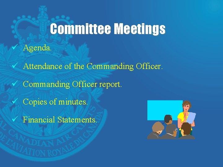 Committee Meetings ü Agenda. ü Attendance of the Commanding Officer. ü Commanding Officer report.