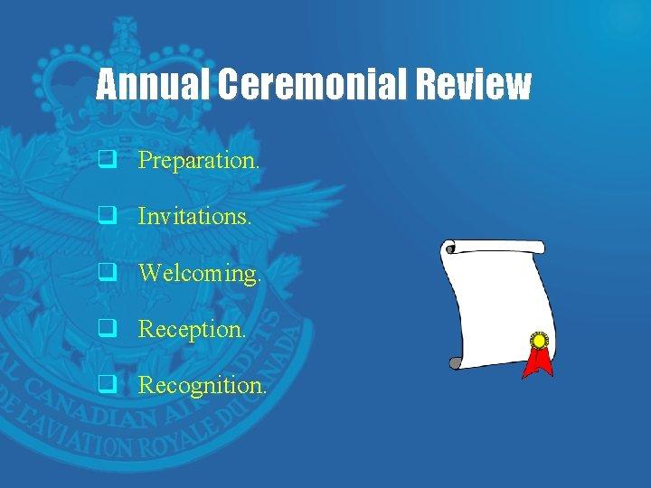 Annual Ceremonial Review q Preparation. q Invitations. q Welcoming. q Reception. q Recognition.