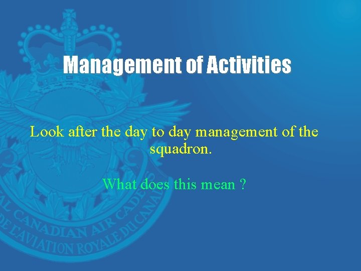 Management of Activities Look after the day to day management of the squadron. What