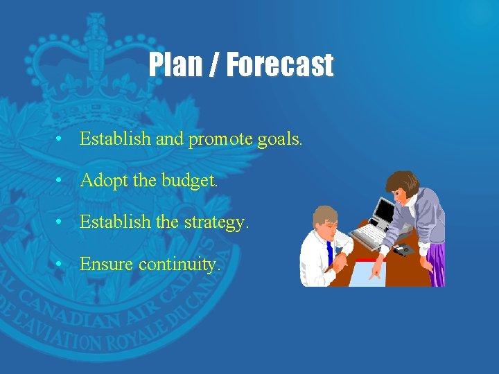 Plan / Forecast • Establish and promote goals. • Adopt the budget. • Establish