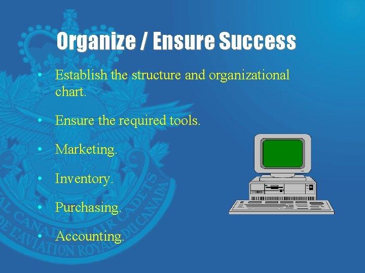 Organize / Ensure Success • Establish the structure and organizational chart. • Ensure the