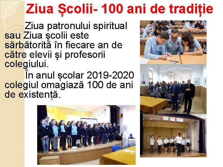 Ziua Școlii- 100 ani de tradiție Ziua patronului spiritual sau Ziua şcolii este sărbătorită