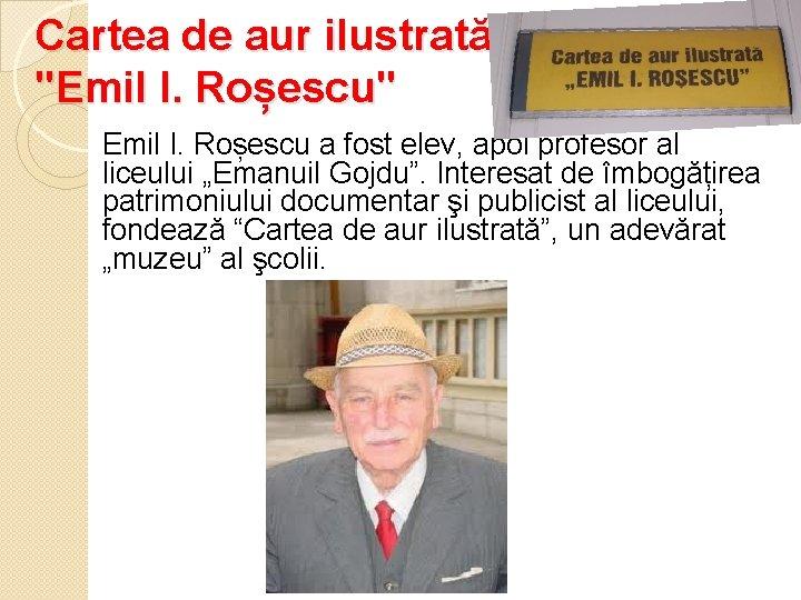 """Cartea de aur ilustrată """"Emil I. Roșescu"""" Emil I. Roșescu a fost elev, apoi"""