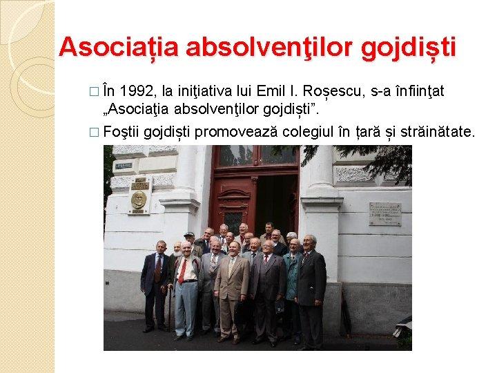 Asociația absolvenţilor gojdiști � În 1992, la iniţiativa lui Emil I. Roșescu, s-a înfiinţat