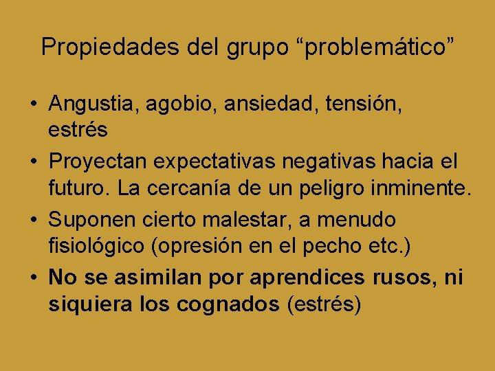 """Propiedades del grupo """"problemático"""" • Angustia, agobio, ansiedad, tensión, estrés • Proyectan expectativas negativas"""
