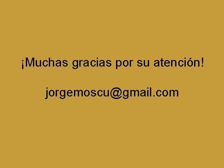 ¡Muchas gracias por su atención! jorgemoscu@gmail. com