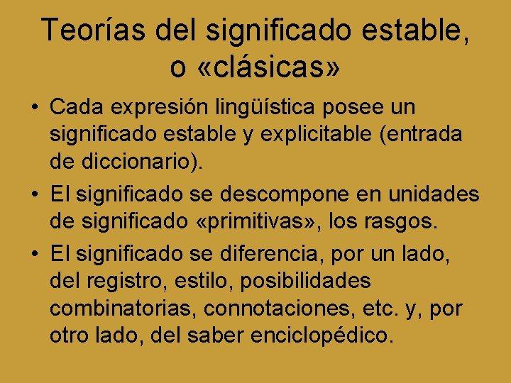 Teorías del significado estable, o «clásicas» • Cada expresión lingüística posee un significado estable