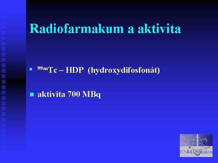 Radiofarmakum a aktivita n 99 m. Tc – HDP (hydroxydifosfonát) n aktivita 700 MBq