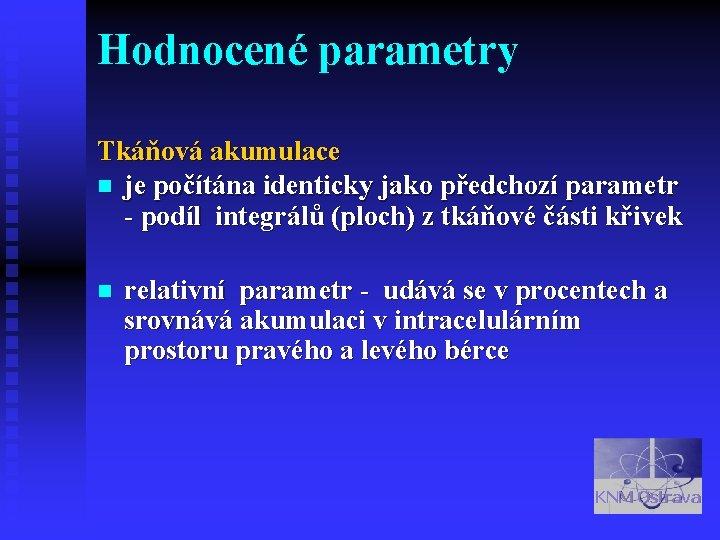 Hodnocené parametry Tkáňová akumulace n je počítána identicky jako předchozí parametr - podíl integrálů