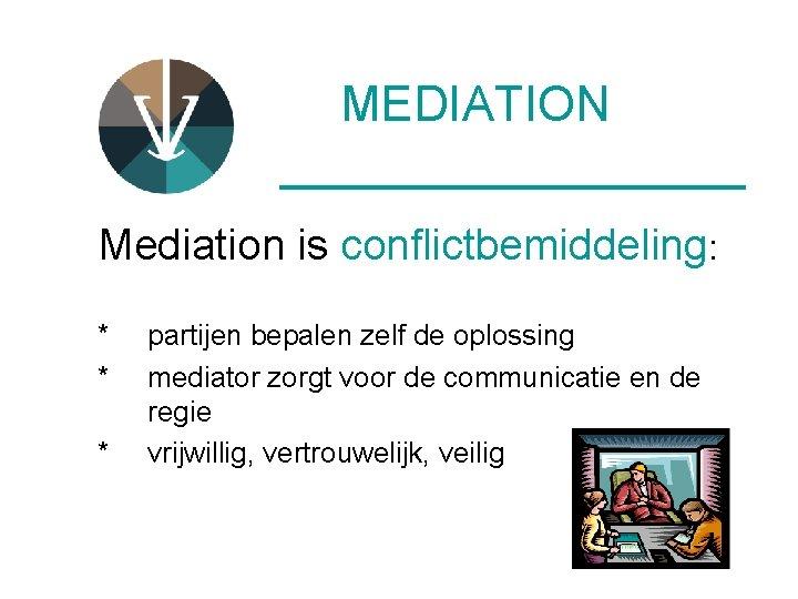 MEDIATION __________ Mediation is conflictbemiddeling: * * * partijen bepalen zelf de oplossing mediator