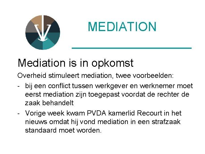MEDIATION __________ Mediation is in opkomst Overheid stimuleert mediation, twee voorbeelden: - bij een