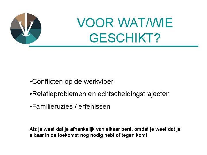 VOOR WAT/WIE GESCHIKT? ____________ • Conflicten op de werkvloer • Relatieproblemen en echtscheidingstrajecten •