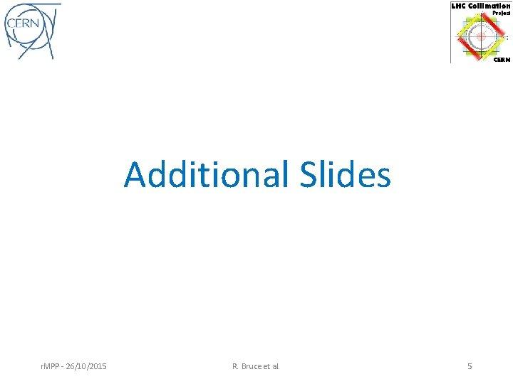 Additional Slides r. MPP - 26/10/2015 R. Bruce et al. 5
