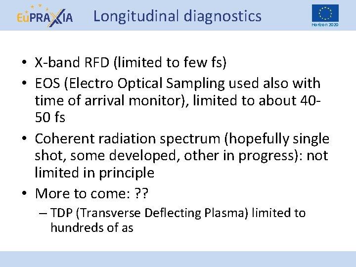 Longitudinal diagnostics Horizon 2020 • X-band RFD (limited to few fs) • EOS (Electro