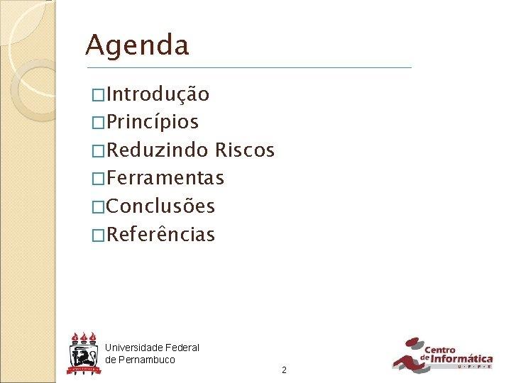 Agenda �Introdução �Princípios �Reduzindo Riscos �Ferramentas �Conclusões �Referências Universidade Federal de Pernambuco 2