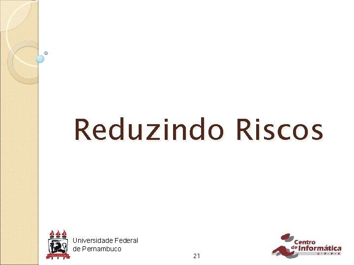 Reduzindo Riscos Universidade Federal de Pernambuco 21