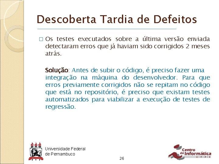 Descoberta Tardia de Defeitos � Os testes executados sobre a última versão enviada detectaram