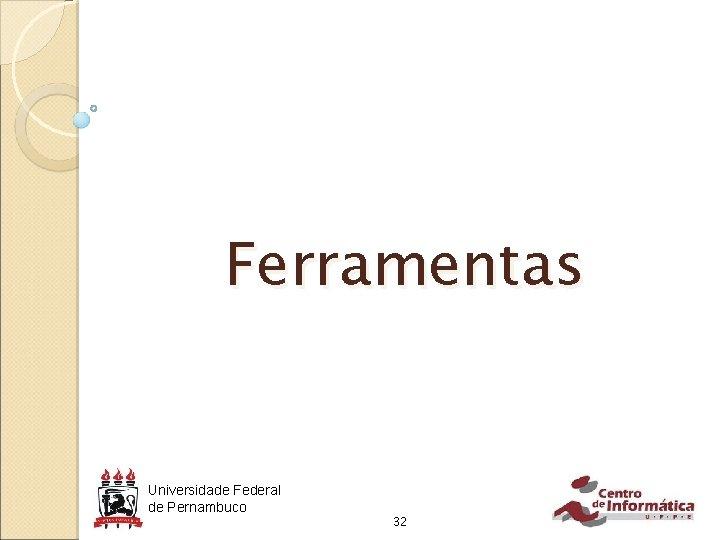Ferramentas Universidade Federal de Pernambuco 32