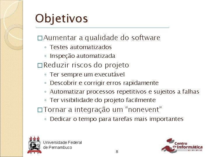 Objetivos � Aumentar a qualidade do software ◦ Testes automatizados ◦ Inspeção automatizada �
