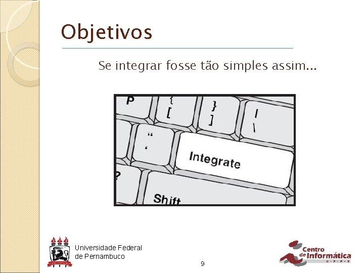 Objetivos Se integrar fosse tão simples assim. . . Universidade Federal de Pernambuco 9
