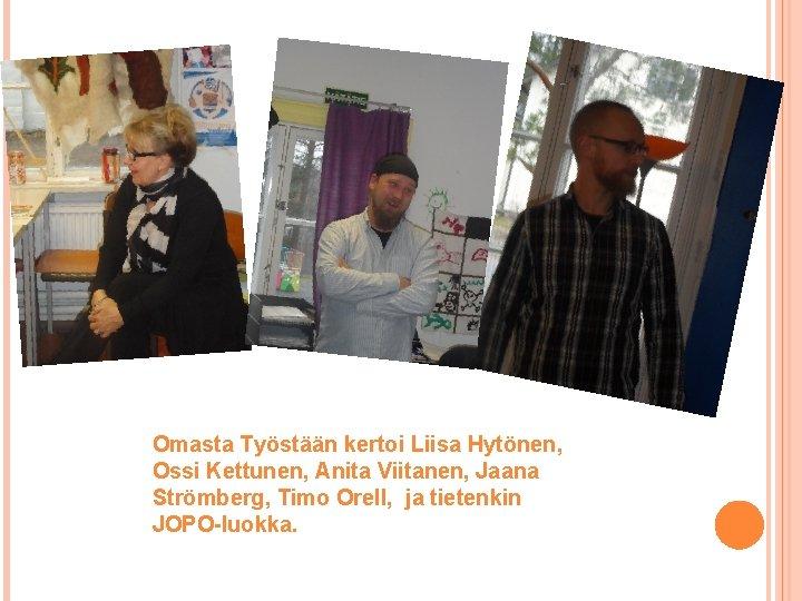Omasta Työstään kertoi Liisa Hytönen, Ossi Kettunen, Anita Viitanen, Jaana Strömberg, Timo Orell, ja