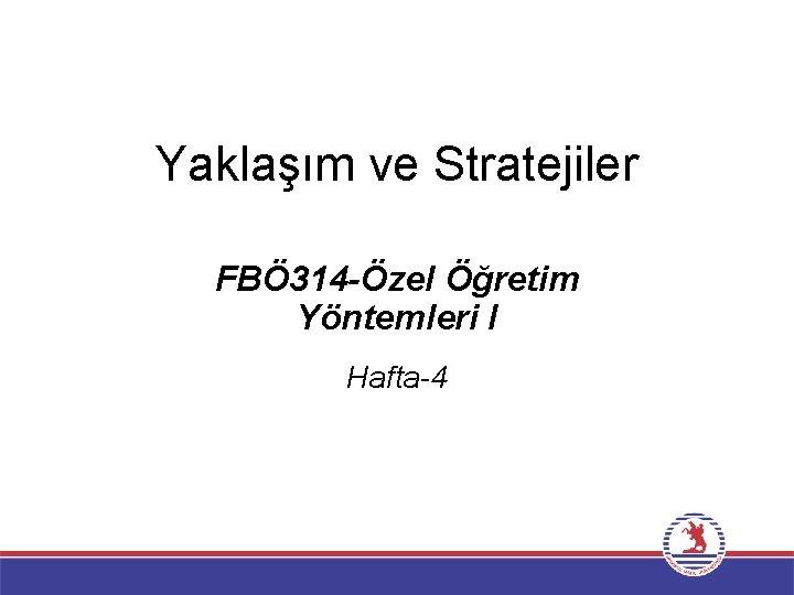 Yaklaşım ve Stratejiler FBÖ 314 -Özel Öğretim Yöntemleri I Hafta-4