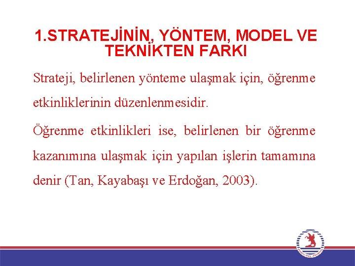 1. STRATEJİNİN, YÖNTEM, MODEL VE TEKNİKTEN FARKI Strateji, belirlenen yönteme ulaşmak için, öğrenme etkinliklerinin