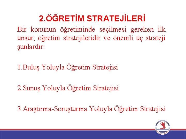 2. ÖĞRETİM STRATEJİLERİ Bir konunun öğretiminde seçilmesi gereken ilk unsur, öğretim stratejileridir ve önemli