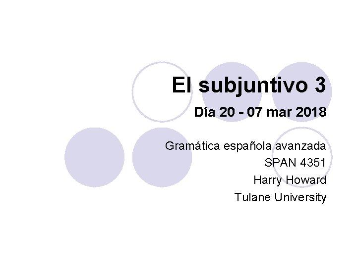 El subjuntivo 3 Día 20 - 07 mar 2018 Gramática española avanzada SPAN 4351