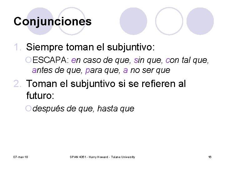 Conjunciones 1. Siempre toman el subjuntivo: ¡ESCAPA: en caso de que, sin que, con