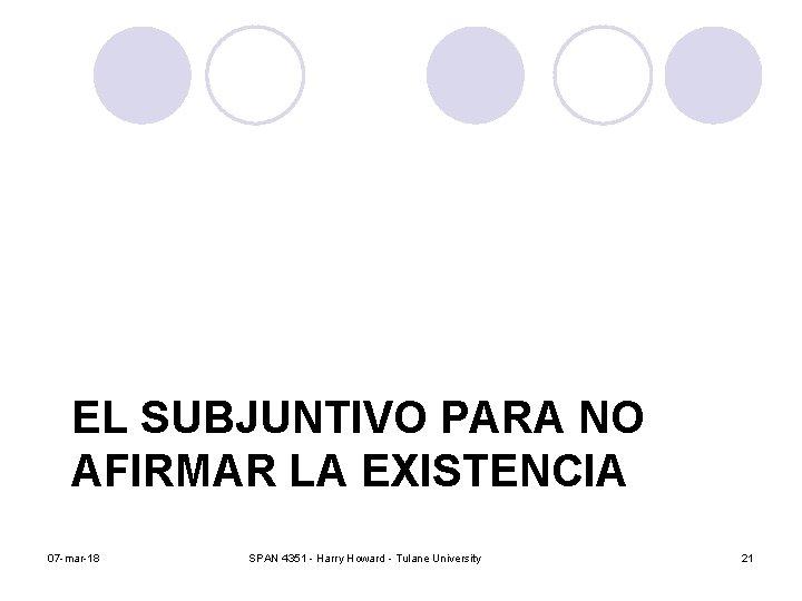 EL SUBJUNTIVO PARA NO AFIRMAR LA EXISTENCIA 07 -mar-18 SPAN 4351 - Harry Howard