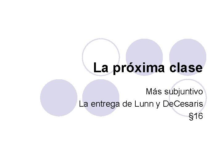 La próxima clase Más subjuntivo La entrega de Lunn y De. Cesaris § 16