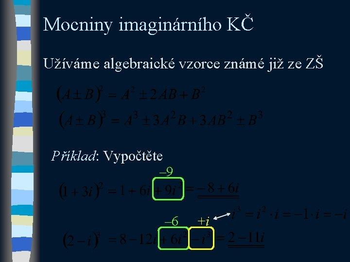 Mocniny imaginárního KČ Užíváme algebraické vzorce známé již ze ZŠ Příklad: Vypočtěte – 9