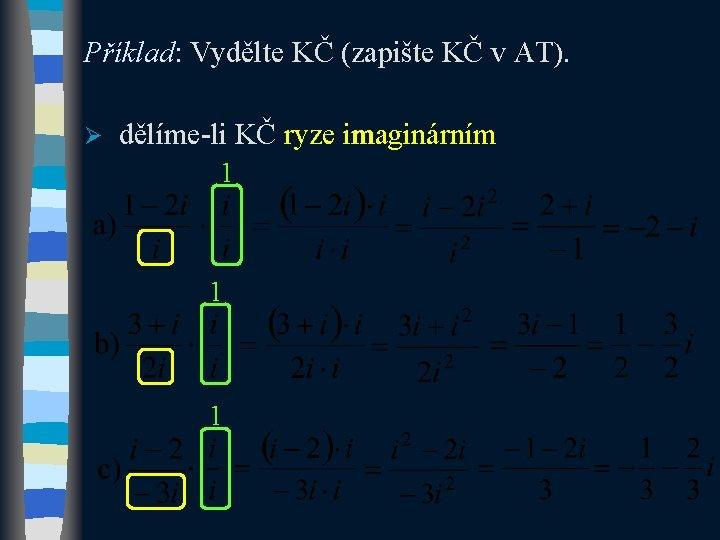 Příklad: Vydělte KČ (zapište KČ v AT). Ø dělíme-li KČ ryze imaginárním 1 1