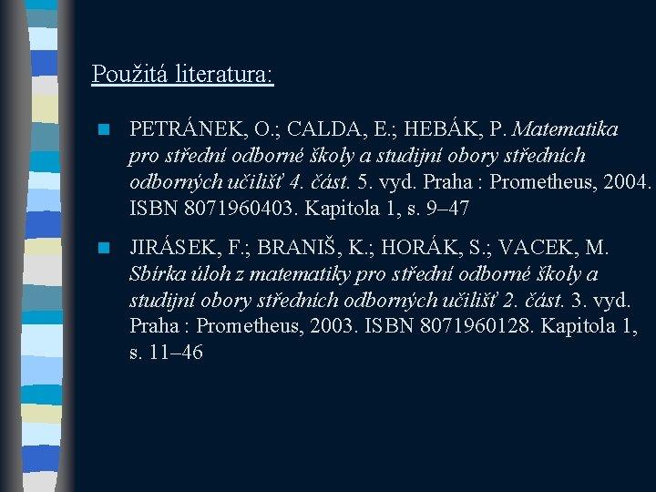 Použitá literatura: n PETRÁNEK, O. ; CALDA, E. ; HEBÁK, P. Matematika pro střední