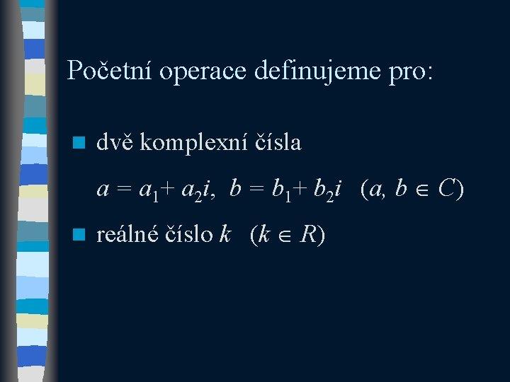 Početní operace definujeme pro: n dvě komplexní čísla a = a 1+ a 2