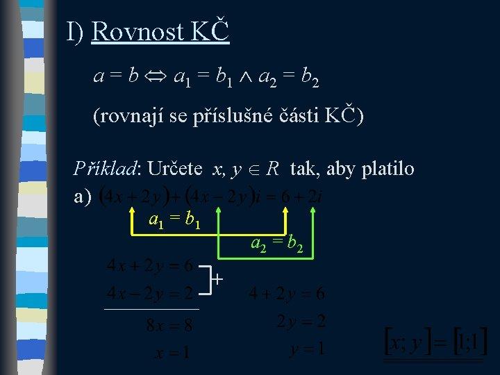 I) Rovnost KČ a = b a 1 = b 1 a 2 =