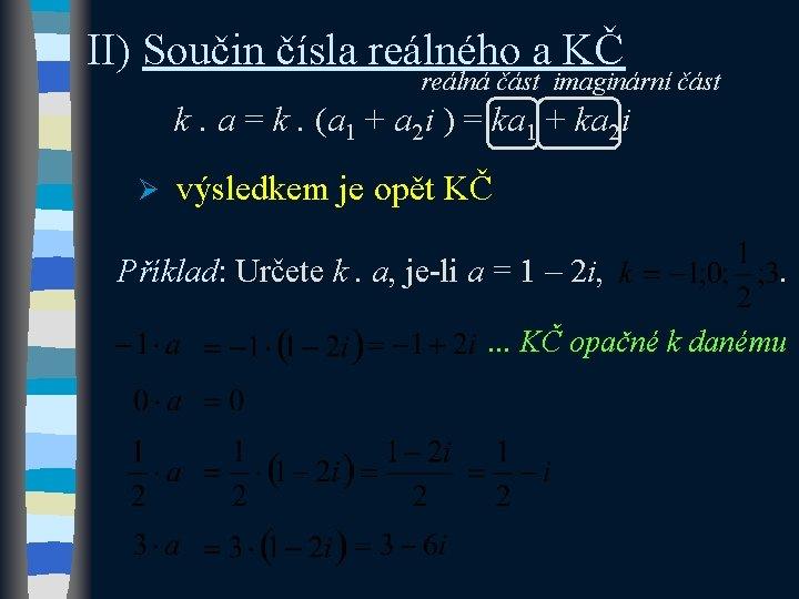 II) Součin čísla reálného a KČ reálná část imaginární část k. a = k.