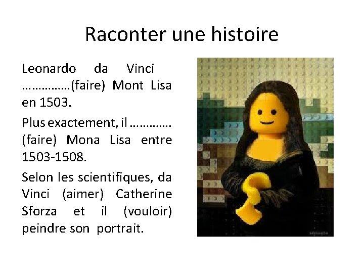 Raconter une histoire Leonardo da Vinci ……………(faire) Mont Lisa en 1503. Plus exactement, il