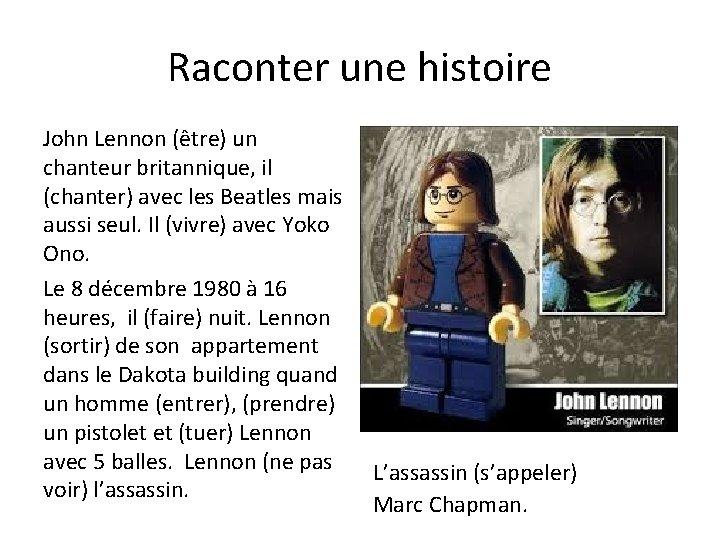 Raconter une histoire John Lennon (être) un chanteur britannique, il (chanter) avec les Beatles