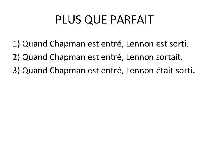 PLUS QUE PARFAIT 1) Quand Chapman est entré, Lennon est sorti. 2) Quand Chapman