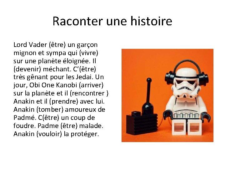 Raconter une histoire Lord Vader (être) un garçon mignon et sympa qui (vivre) sur