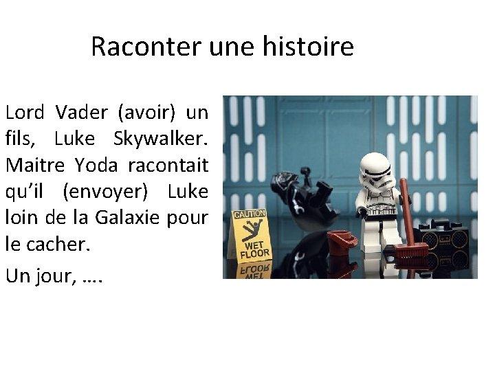 Raconter une histoire Lord Vader (avoir) un fils, Luke Skywalker. Maitre Yoda racontait qu'il