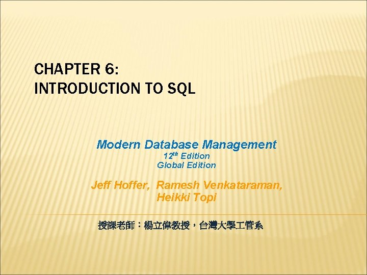 CHAPTER 6: INTRODUCTION TO SQL Modern Database Management 12 th Edition Global Edition Jeff