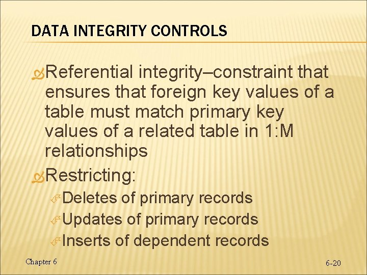 DATA INTEGRITY CONTROLS Referential integrity–constraint that ensures that foreign key values of a table